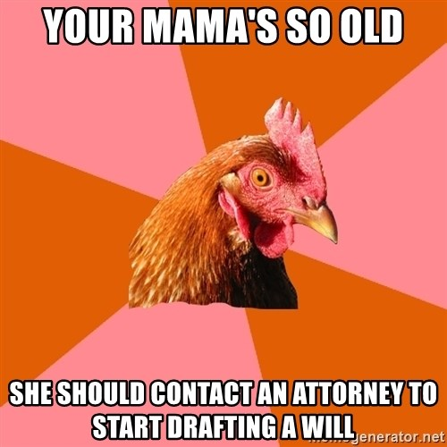 Anti Joke Chicken - Your mama's so old  she should contact an attorney to start drafting a will