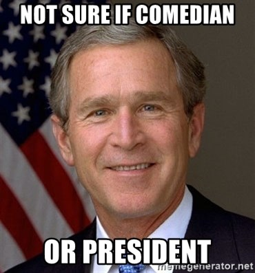 George Bush - Not sure if comedian Or president