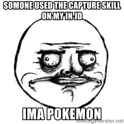 Me Gusta face - somone used the capture skill on my in JD ima pokemon