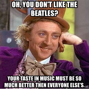 Willy Wonka - Oh, you don't like the beatles? Your taste in music must be so much better then everyone else's.