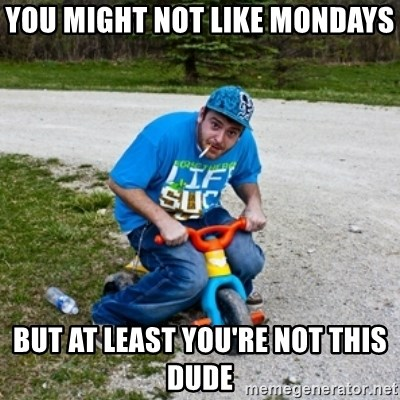 Thug Life on a Trike - you might not like mondays but at least you're not this dude