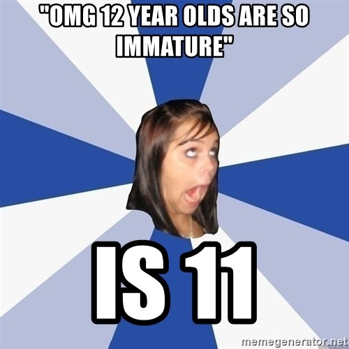 """Annoying Facebook Girl - """"omg 12 year olds are so immature"""" is 11"""