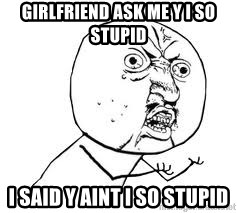 Y U SO - girlfriend ask me y i so stupid i said y aint i so stupid
