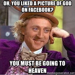Willy Wonka - Oh, you LIKED A PICTURE OF GOD ON FACEBOOK? yOU MUST BE GOING TO HEAVEN