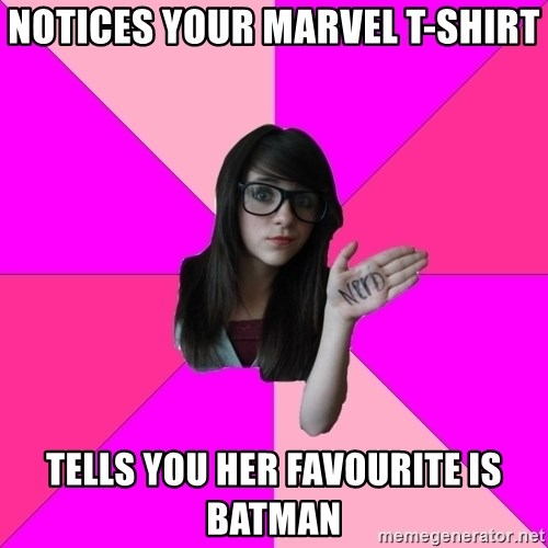 Idiot Nerd Girl - Notices your marvel t-shirt tells you her favourite is Batman