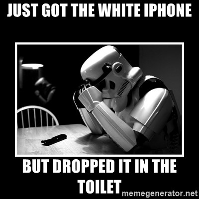 Sad Trooper - just got the white iphone but dropped it in the toilet