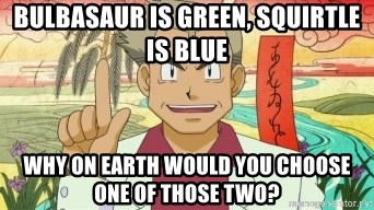 Professor Oak - Bulbasaur is green, squirtle is blue why on earth would you choose one of those two?