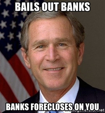 George Bush - Bails out banks banks forecloses on you