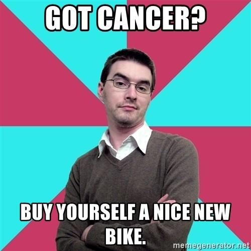 Privilege Denying Dude - got cancer? buy yourself a nice new bike.