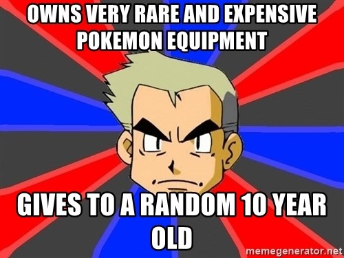 Professor Oak - owns very rare and expensive pokemon equipment gives to a random 10 year old