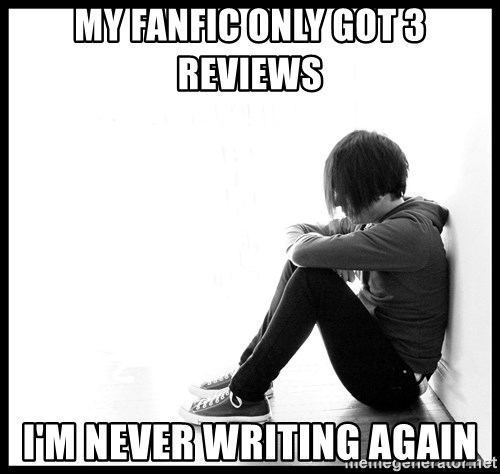 First World Problems - My fanfic only got 3 reviews I'm never writing again