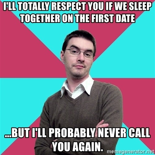 Privilege Denying Dude - i'll totally respect you if we sleep together on the first date ...but i'll probably never call you again.