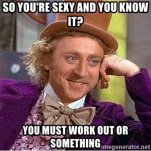 Willy Wonka - so you're sexy and you know it? you must work out or something