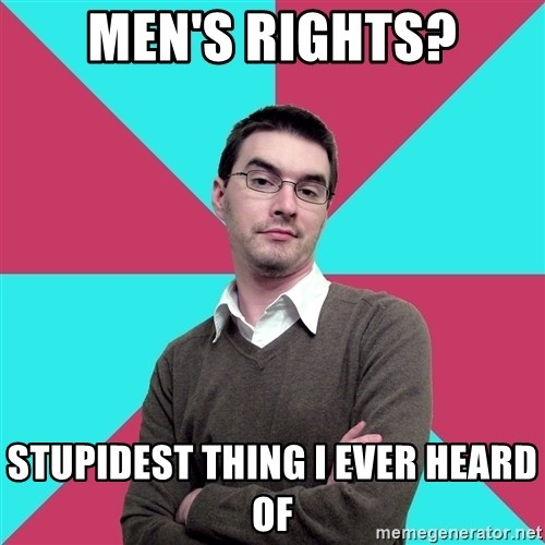 Privilege Denying Dude - Men's rights? stupidest thing i ever heard of