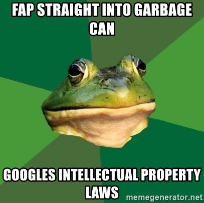 Foul Bachelor Frog - Fap straight Into garbage can Googles intellectual property laws
