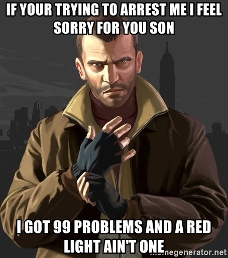 Gta 4 - if your trying to arrest me i feel sorry for you son i got 99 problems and a red light ain't one