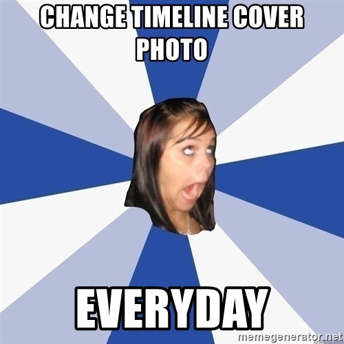 Annoying Facebook Girl - CHANGE TIMELINE COVER PHOTO EVERYDAY