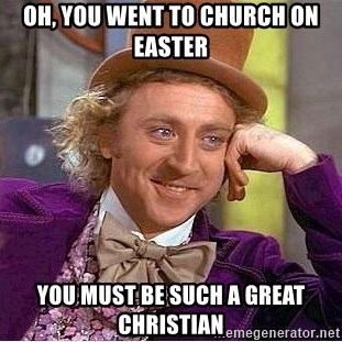 Willy Wonka - oh, you went to church on EASTER you must be SUCH a great christian