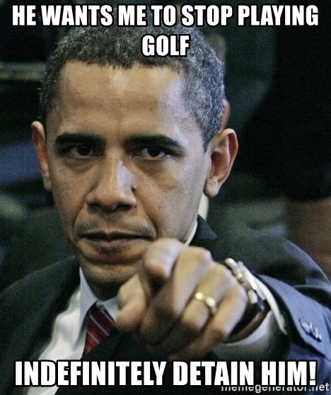 Pissed off Obama - He wants me to stop playing golf indefinitely detain him!