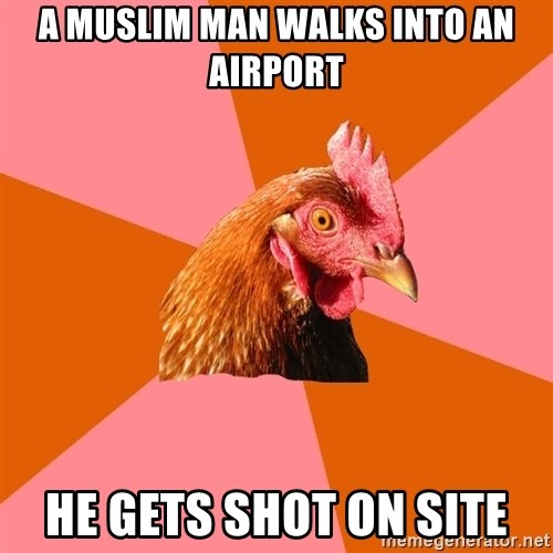 Anti Joke Chicken - A Muslim man walks into an airport He gets shot on site