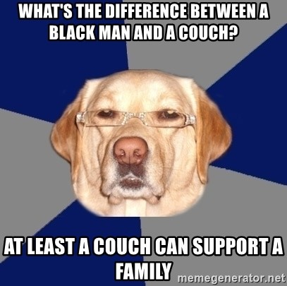 Racist Dawg - what's the difference between a black man and a couch? at least a couch can support a family