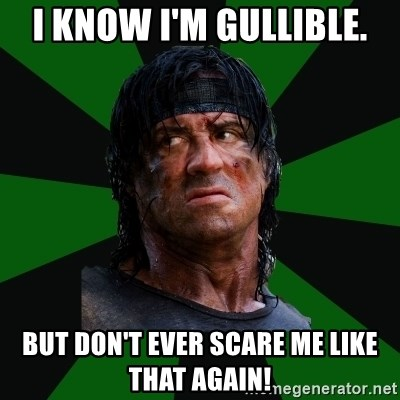 remboraiden - I know I'm gullible. But don't ever scare me like that again!