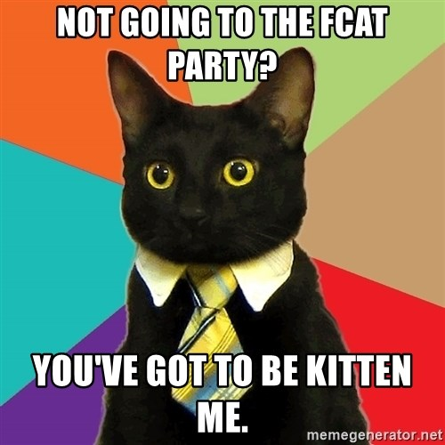 Business Cat - NOt going to the fcat party? You've Got to be kitten me.