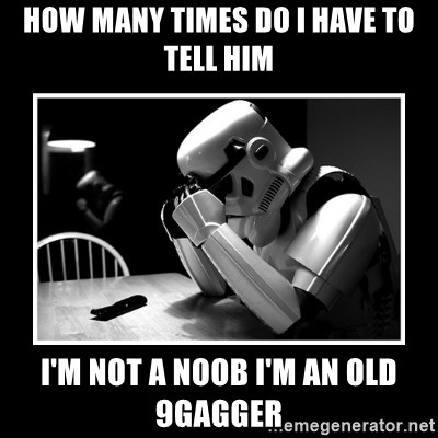 Sad Trooper - how many times do i have to tell him i'm not a noob i'm an old 9gagger