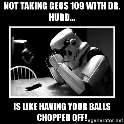 Sad Trooper - Not taking GEOS 109 with Dr. Hurd... Is like having your balls chopped off!