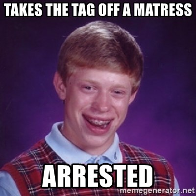 Bad Luck Brian - takes the tag off a matress arrested
