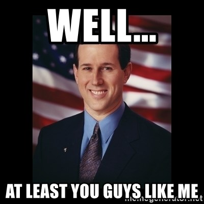 Rick Santorum Meme  - Well... At least you guys like me