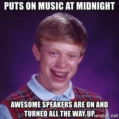 Bad Luck Brian - puts on music at midnight awesome speakers are on and turned all the way up