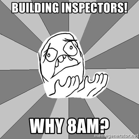 Whyyy??? - building inspectors! why 8am?