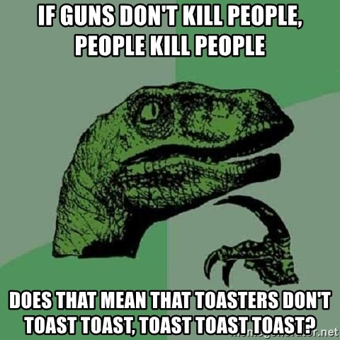 Philosoraptor - If Guns don't kill people, people kill people Does that mean that toasters don't toast toast, toast toast toast?