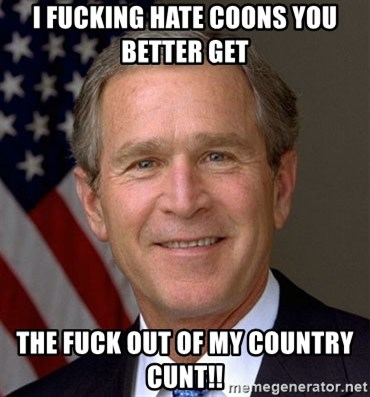 George Bush - i fucking hate coons you better get  the fuck out of my country cunt!!