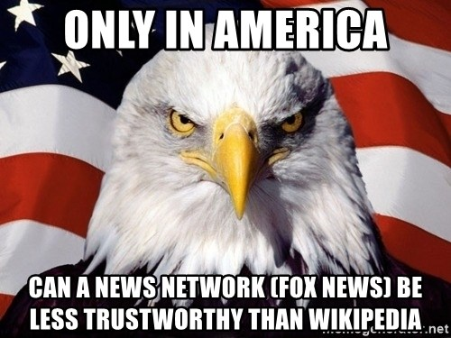 American Pride Eagle - Only in America can a news network (FOX NEWS) be less trustworthy than Wikipedia