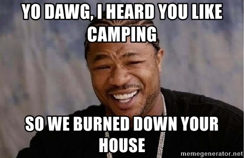 Yo Dawg - yo dawg, i heard you like camping so we burned down your house