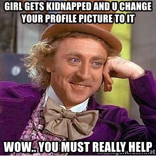 Willy Wonka - girl gets kidnapped and u change your profile picture to it wow.. you must really help