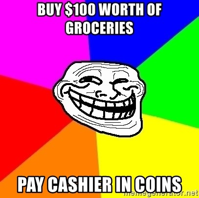 Trollface - buy $100 worth of groceries pay cashier in coins