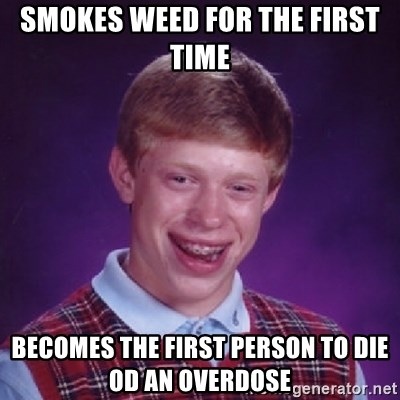 Bad Luck Brian - smokes weed for the first time becomes the first person to die od an overdose