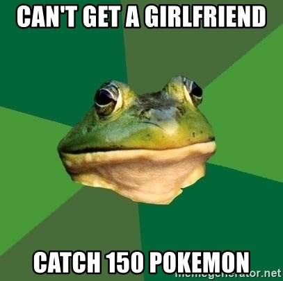 Foul Bachelor Frog - Can't get a girlfriend catch 150 pokemon