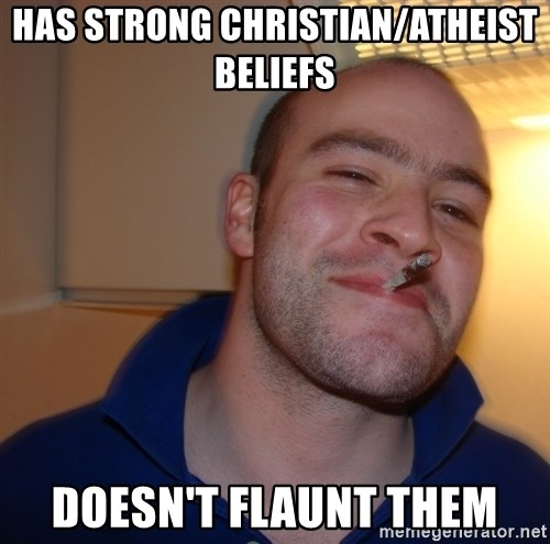 Good Guy Greg - has strong christian/atheist beliefs doesn't flaunt them