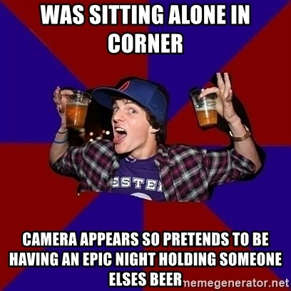 Sunny Student - was sitting alone in corner camera appears so pretends to be having an epic night holding someone elses beer