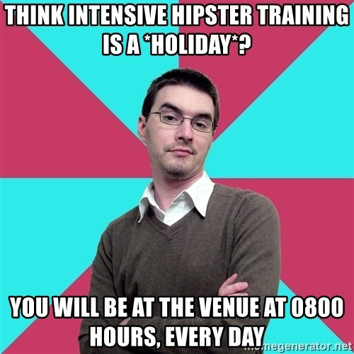 Privilege Denying Dude - think Intensive hipster training is a *holiday*? You will be at the venue at 0800 hours, every day