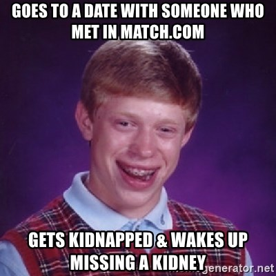 Bad Luck Brian - GoEs to a date with someone who meT in match.com Gets kidnapped & wakes up missiNg a kidney