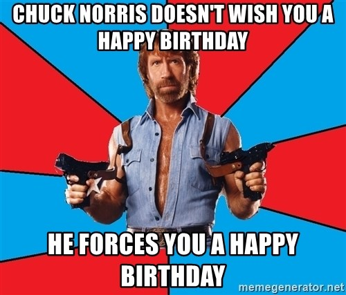 Chuck Norris  - chuck norris doesn't wish you a happy birthday he forces you a happy birthday