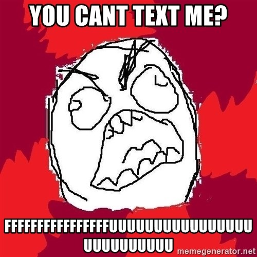 Rage FU - you cant text me? FFFFFFFFFFFFFFFFUUUUUUUUUUUUUUUUUUUUUUUUUU