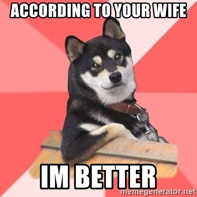 Cool Dog - according to your wife im better