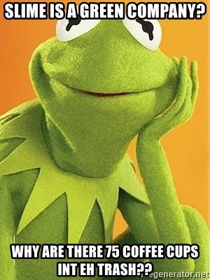Kermit the frog - Slime is a green company? Why are there 75 coffee cups int eh trash??