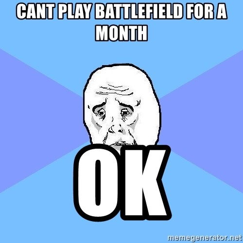 Okay Guy - Cant play battlefield for a month Ok